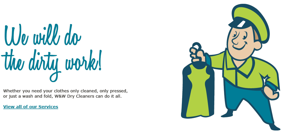 Let us do the dirty work! Whether you need your clothes only cleaned, only pressed, or just a wash and fold, W&W Dry Cleaners can do it all.